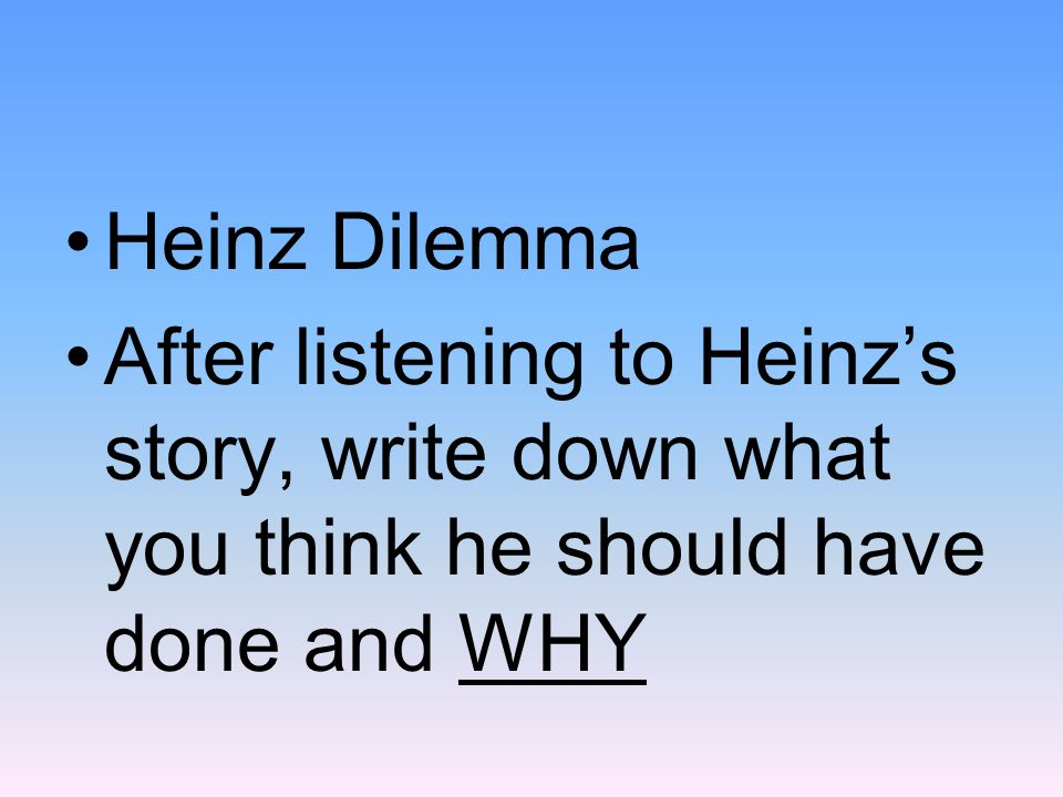 Heinz Dilemma After listening to Heinz's story, write down what you think he should have done and WHY.