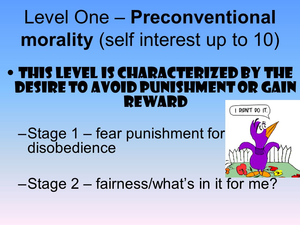 Level One – Preconventional morality (self interest up to 10)
