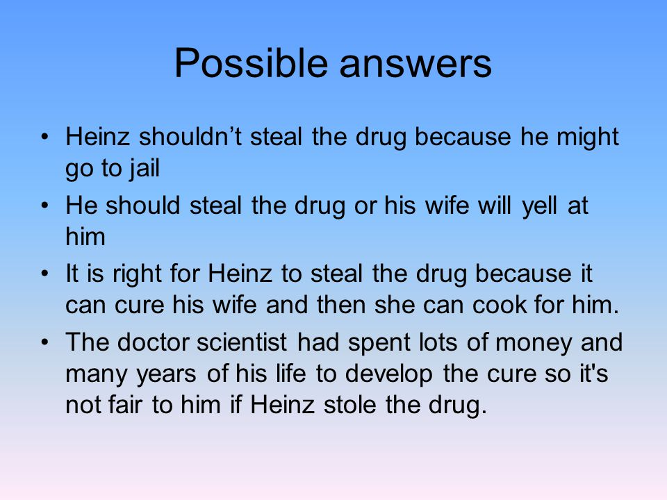 Possible answers Heinz shouldn't steal the drug because he might go to jail. He should steal the drug or his wife will yell at him.