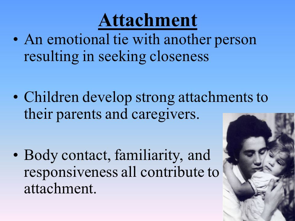 Attachment An emotional tie with another person resulting in seeking closeness. Children develop strong attachments to their parents and caregivers.