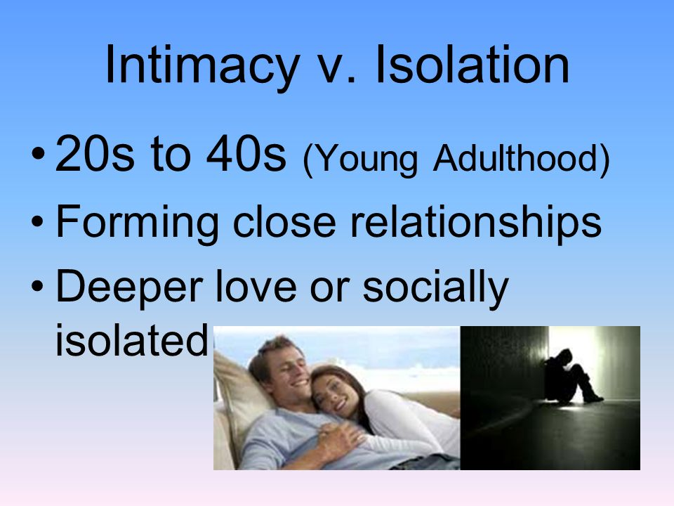 Intimacy v. Isolation 20s to 40s (Young Adulthood)
