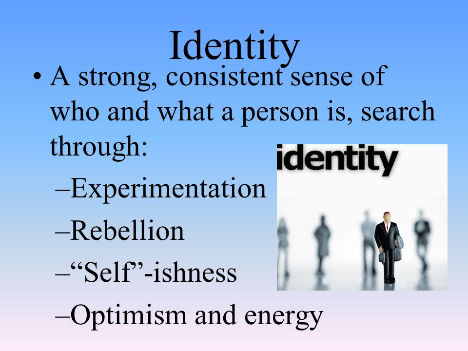 Identity A strong, consistent sense of who and what a person is, search through: Experimentation. Rebellion.