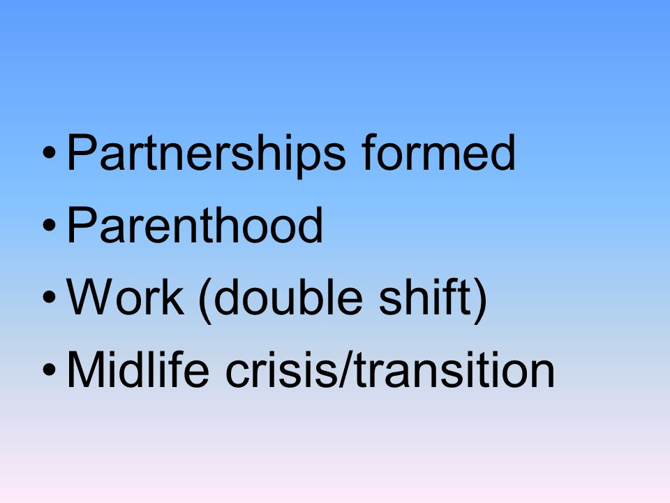 Partnerships formed Parenthood Work (double shift) Midlife crisis/transition