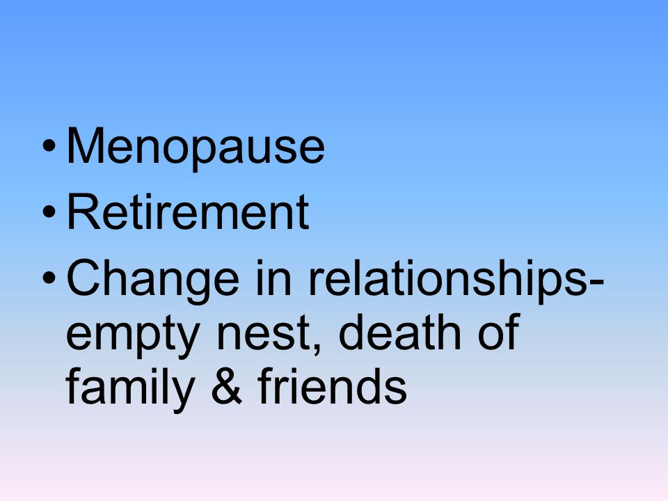 Menopause Retirement Change in relationships- empty nest, death of family & friends
