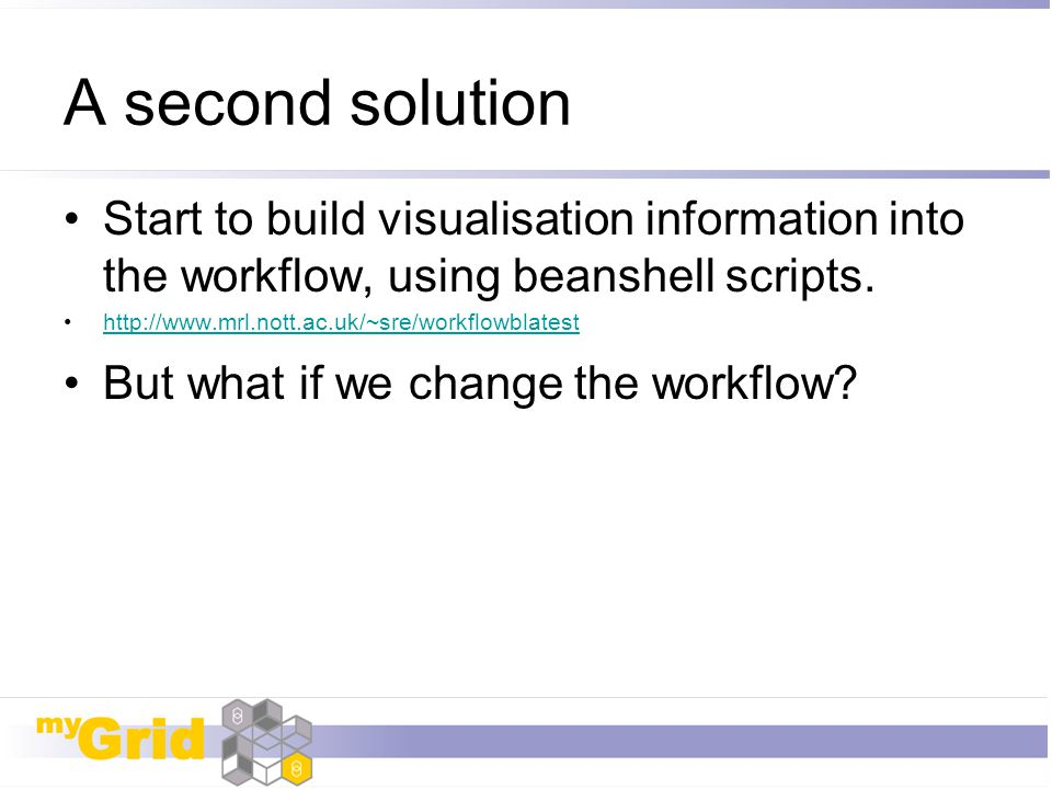 A second solution Start to build visualisation information into the workflow, using beanshell scripts.