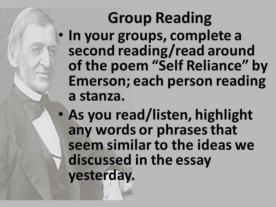 Group Reading In your groups, complete a second reading/read around of the poem Self Reliance by Emerson; each person reading a stanza.
