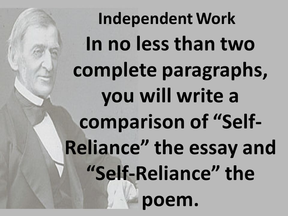 Independent Work In no less than two complete paragraphs, you will write a comparison of Self-Reliance the essay and Self-Reliance the poem.