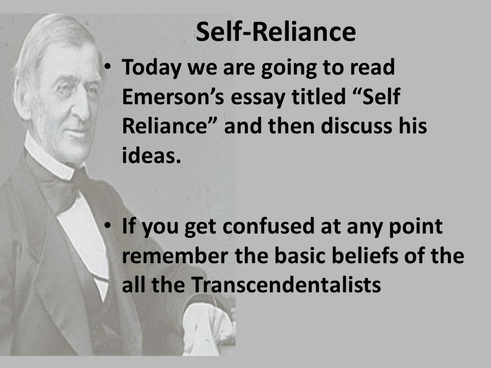 Self-Reliance Today we are going to read Emerson's essay titled Self Reliance and then discuss his ideas.