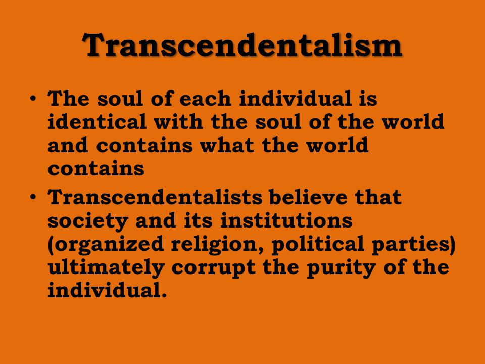 Transcendentalism The soul of each individual is identical with the soul of the world and contains what the world contains.