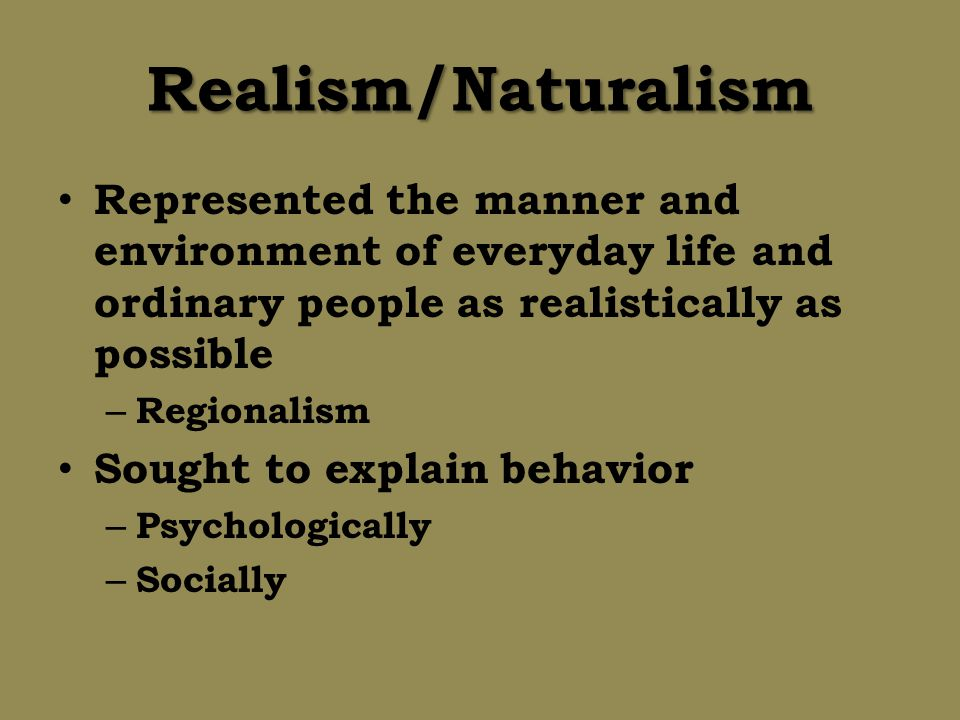 Realism/Naturalism Represented the manner and environment of everyday life and ordinary people as realistically as possible.