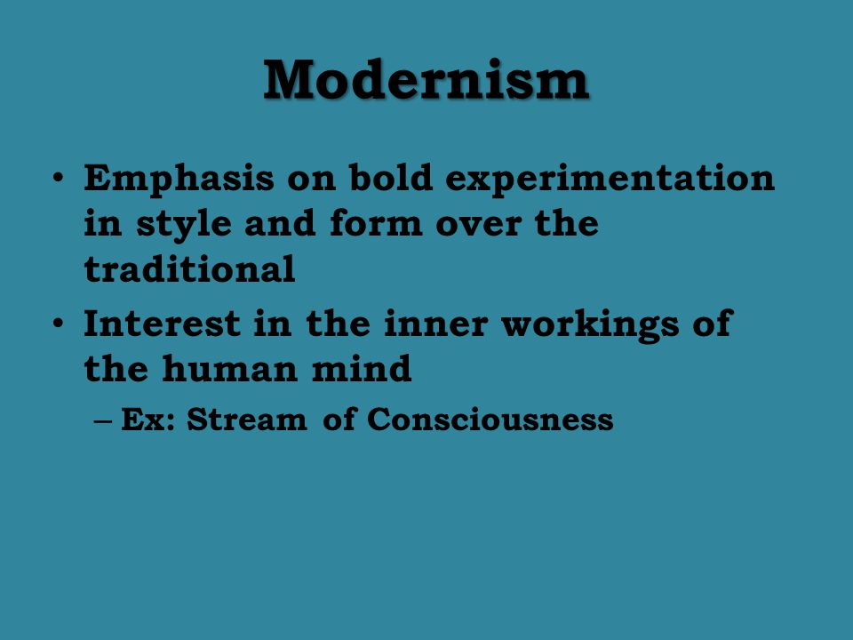 Modernism Emphasis on bold experimentation in style and form over the traditional. Interest in the inner workings of the human mind.