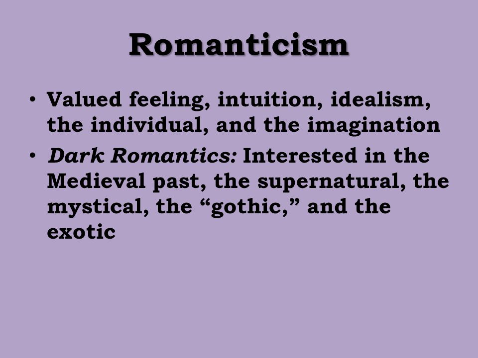 Romanticism Valued feeling, intuition, idealism, the individual, and the imagination.