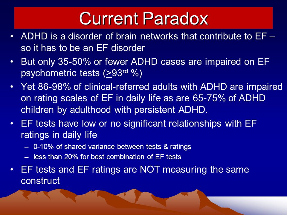 Current Paradox ADHD is a disorder of brain networks that contribute to EF – so it has to be an EF disorder.