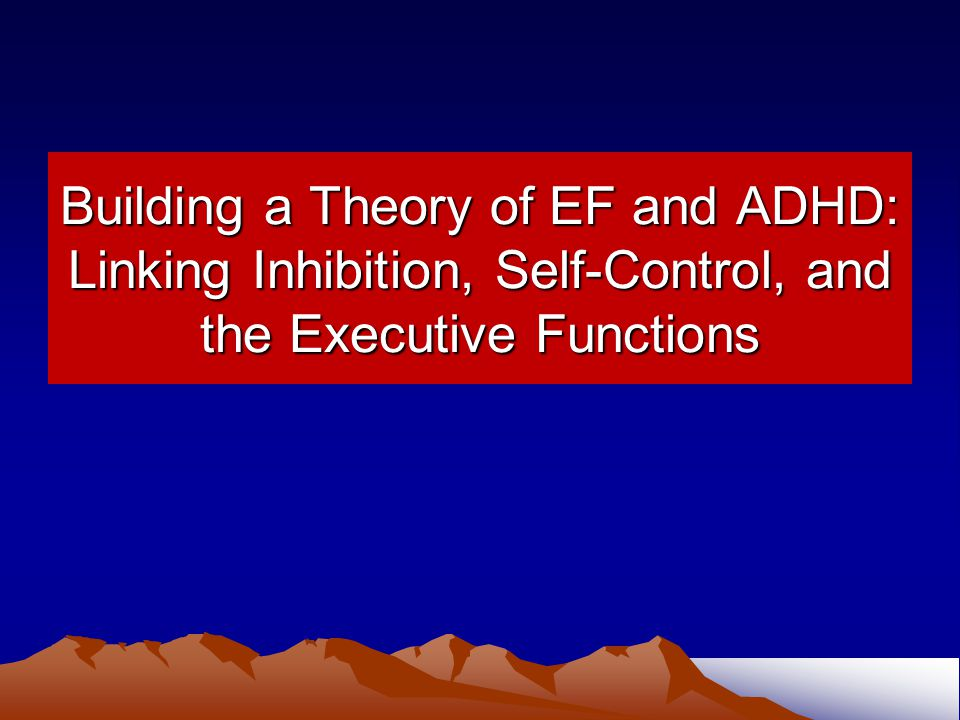 Building a Theory of EF and ADHD: Linking Inhibition, Self-Control, and the Executive Functions