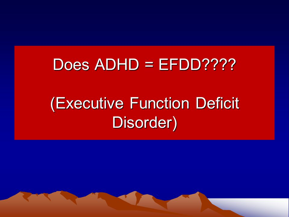 Does ADHD = EFDD (Executive Function Deficit Disorder)