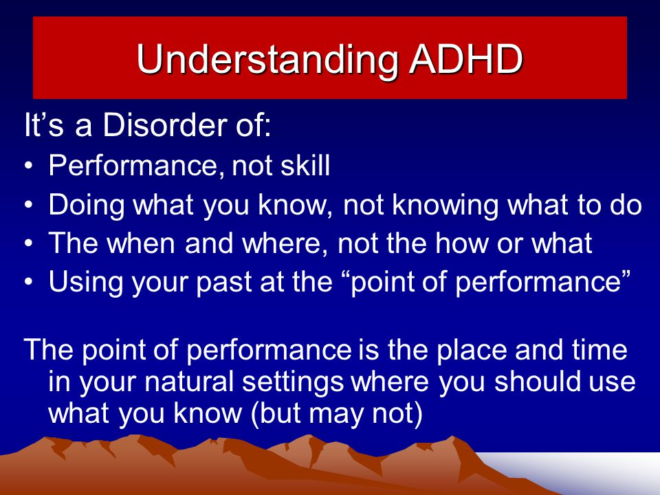 Understanding ADHD It's a Disorder of: Performance, not skill