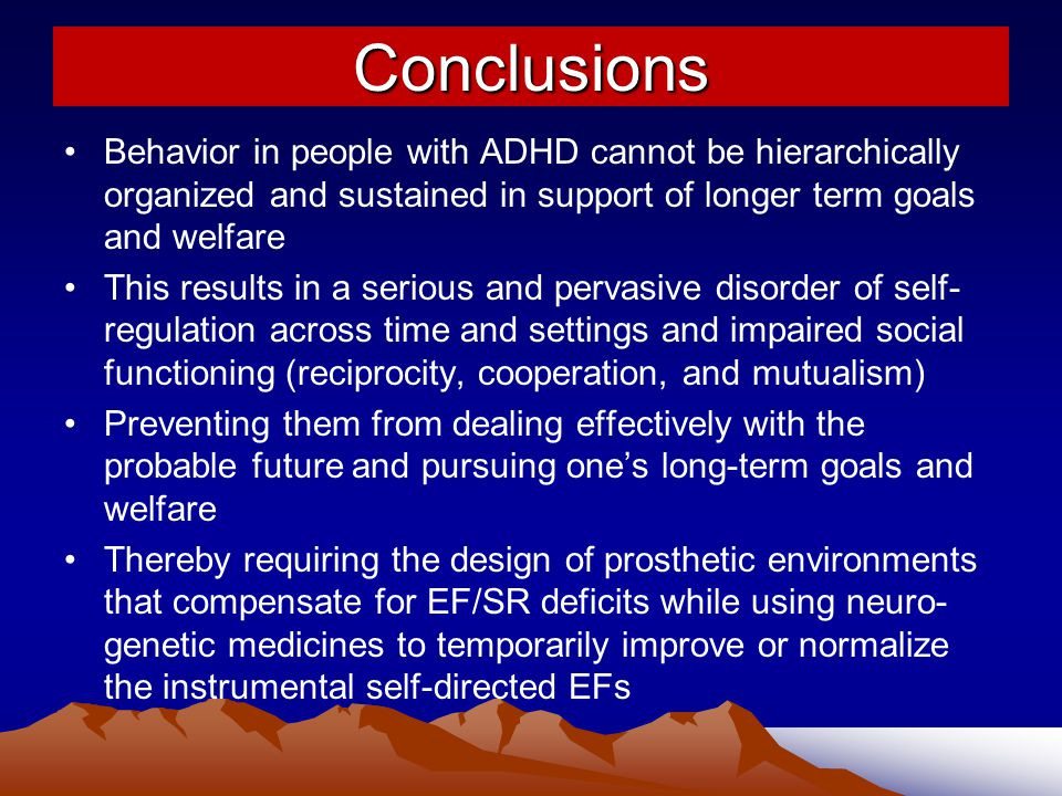 Conclusions Behavior in people with ADHD cannot be hierarchically organized and sustained in support of longer term goals and welfare.