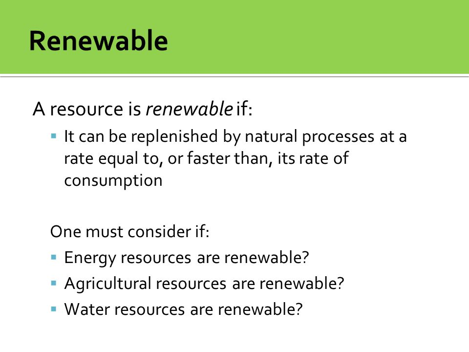 Renewable A resource is renewable if:
