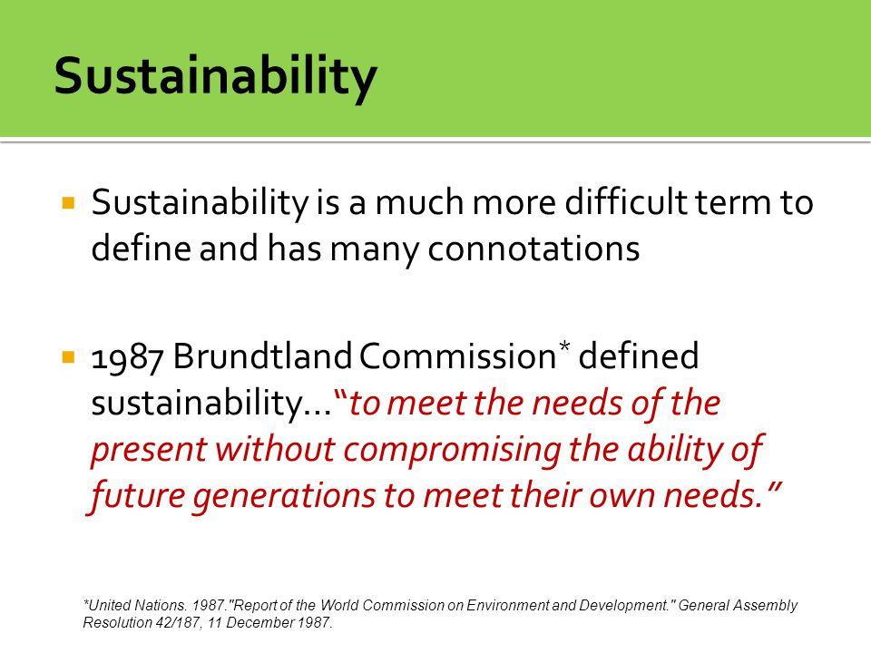 Sustainability Sustainability is a much more difficult term to define and has many connotations.