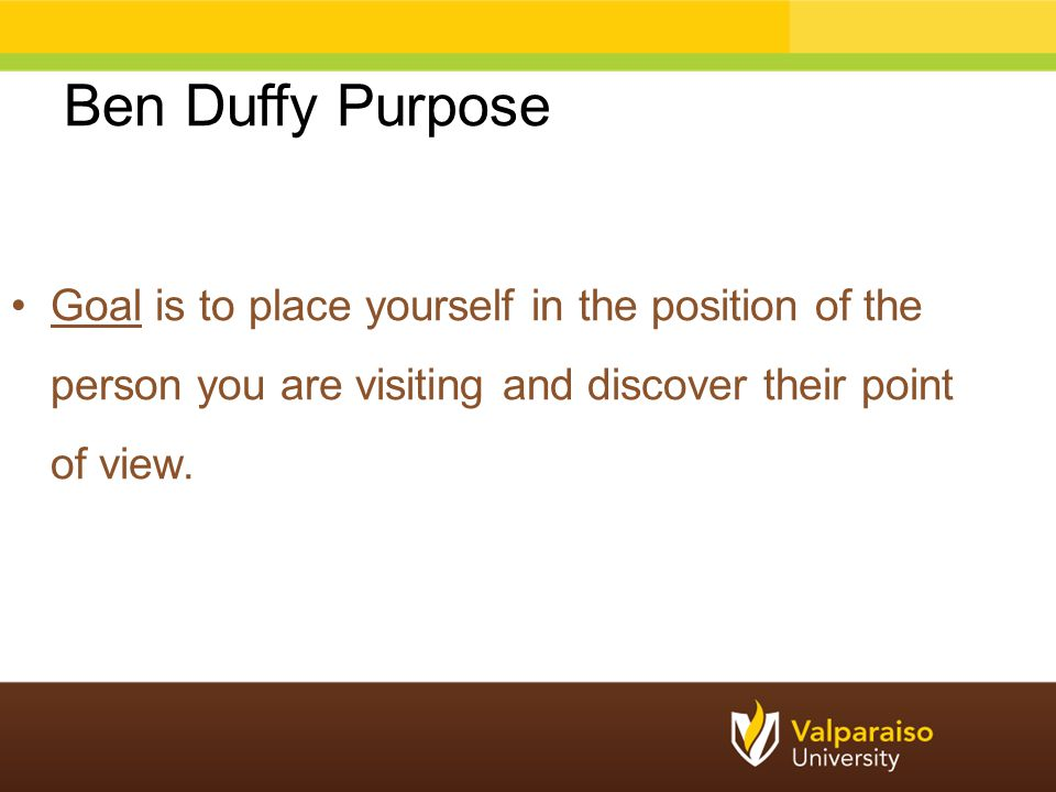 Ben Duffy Purpose Goal is to place yourself in the position of the person you are visiting and discover their point of view.