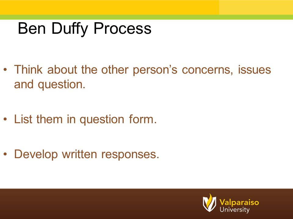 Ben Duffy Process Think about the other person's concerns, issues and question. List them in question form.