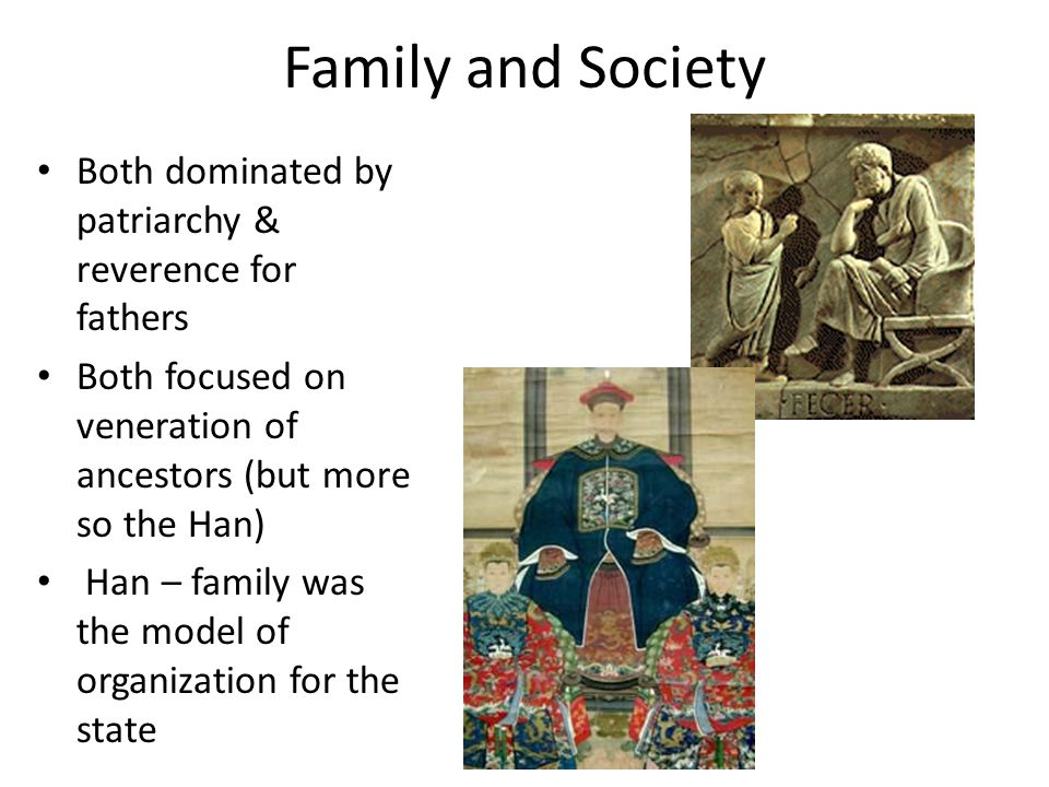 Family and Society Both dominated by patriarchy & reverence for fathers. Both focused on veneration of ancestors (but more so the Han)