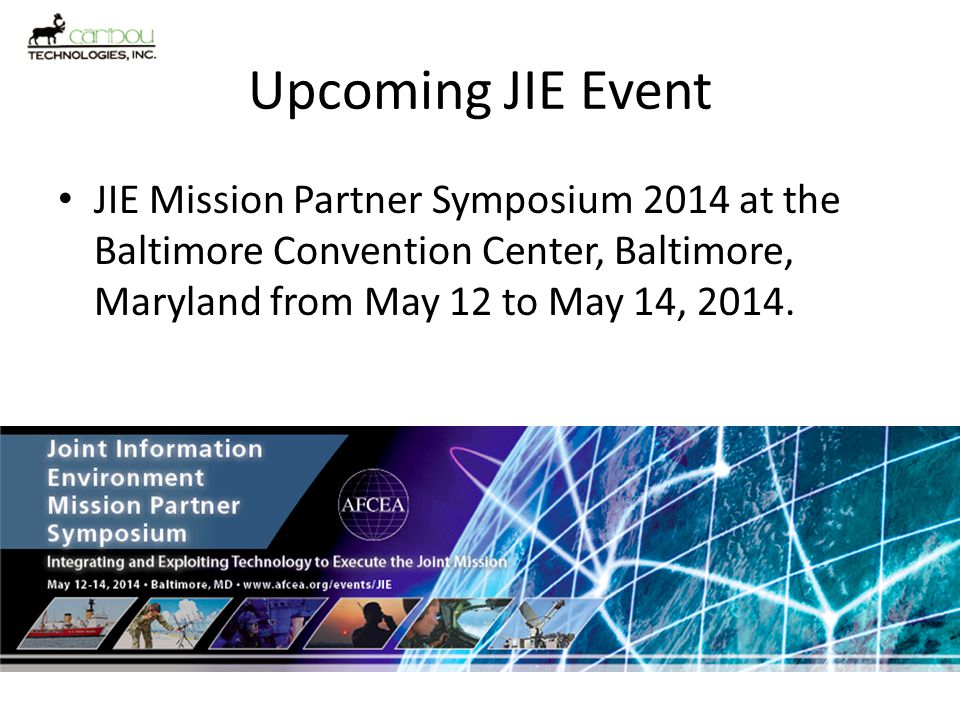 Upcoming JIE Event JIE Mission Partner Symposium 2014 at the Baltimore Convention Center, Baltimore, Maryland from May 12 to May 14, 2014.