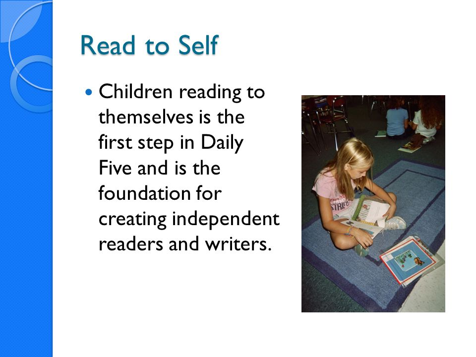 Read to Self Children reading to themselves is the first step in Daily Five and is the foundation for creating independent readers and writers.