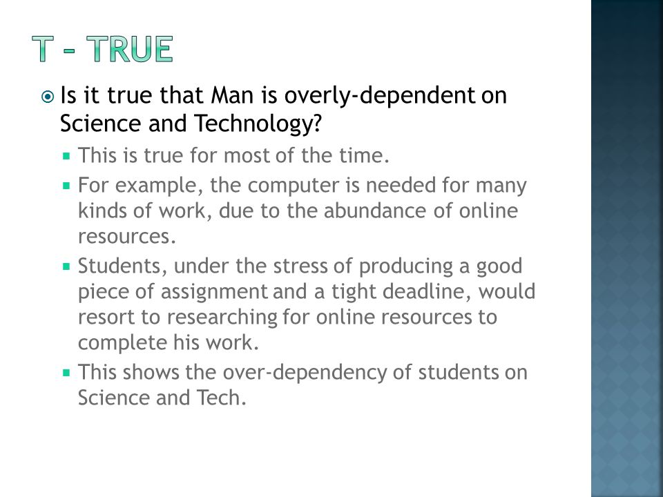 T – TRUE Is it true that Man is overly-dependent on Science and Technology This is true for most of the time.