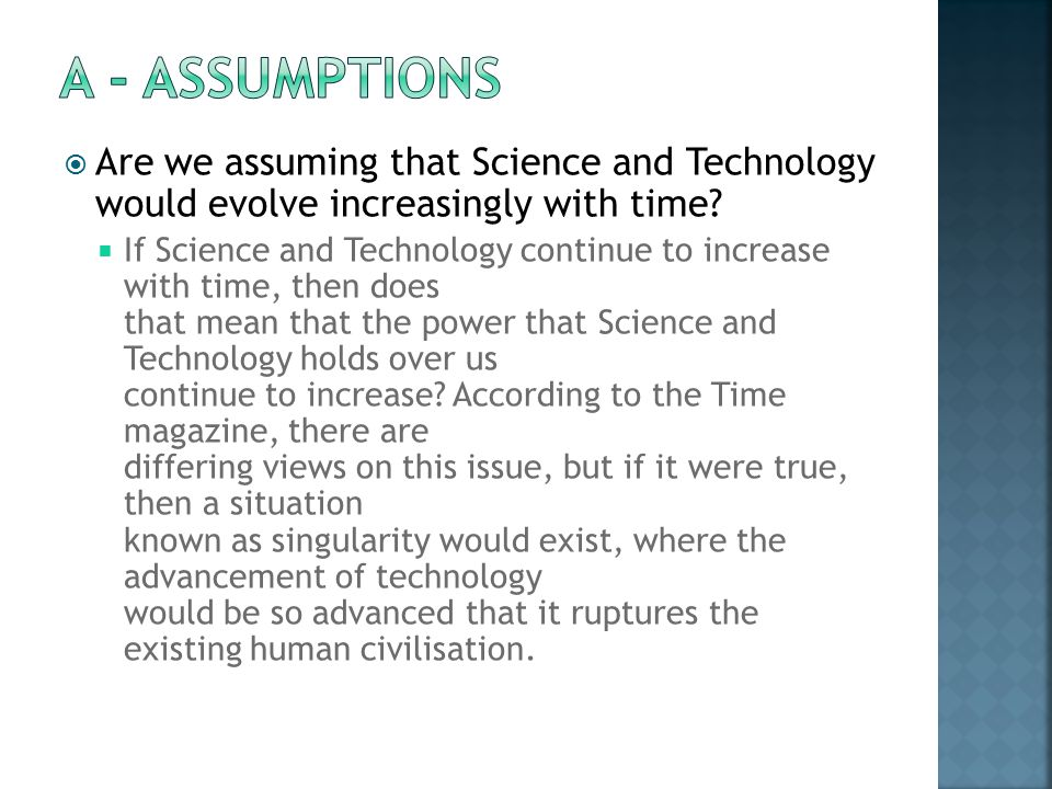 A - ASSUMPTIONS Are we assuming that Science and Technology would evolve increasingly with time
