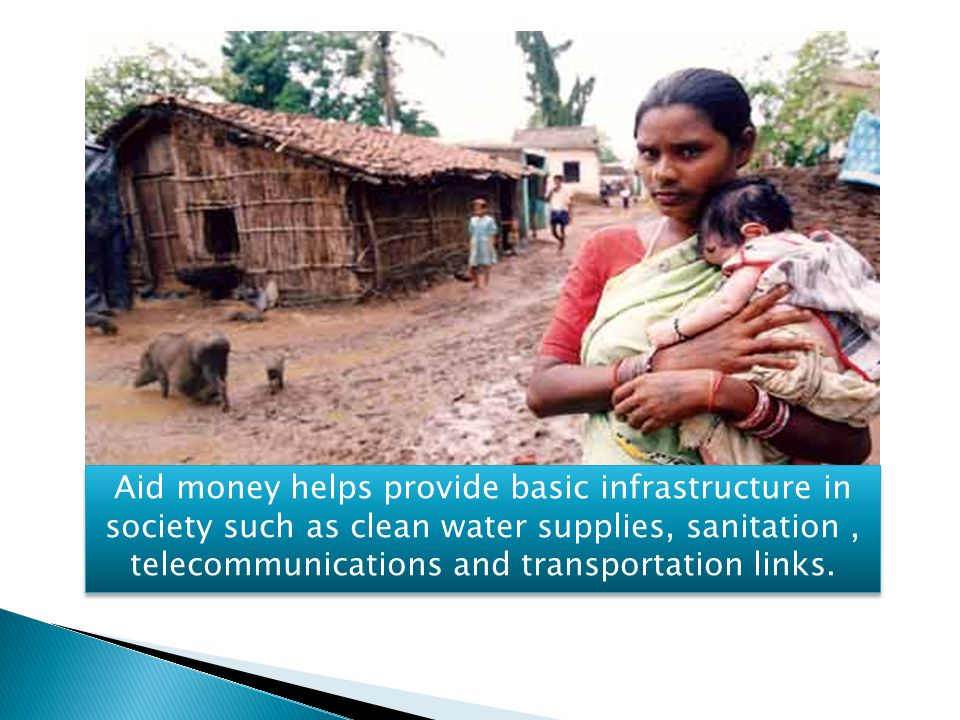 Aid money helps provide basic infrastructure in society such as clean water supplies, sanitation , telecommunications and transportation links.