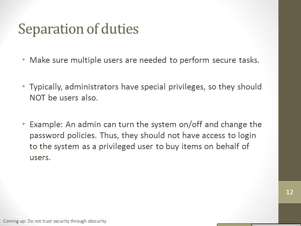 Separation of duties Make sure multiple users are needed to perform secure tasks.
