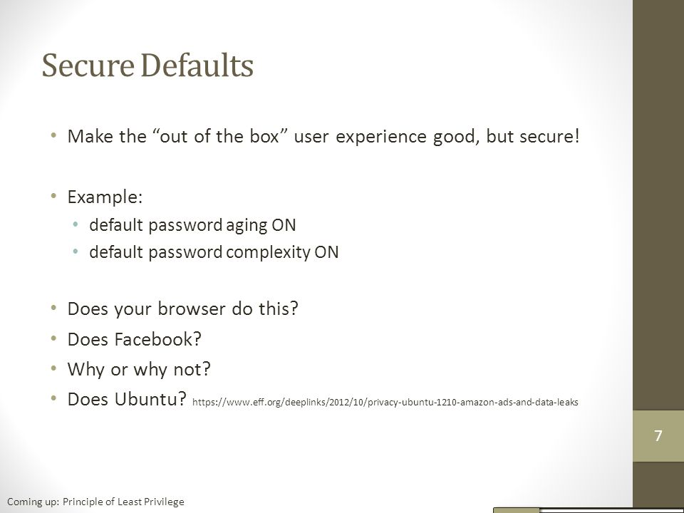 Secure Defaults Make the out of the box user experience good, but secure! Example: default password aging ON.