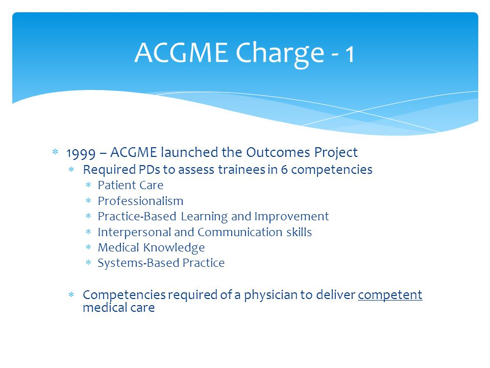 ACGME Charge - 1 1999 – ACGME launched the Outcomes Project