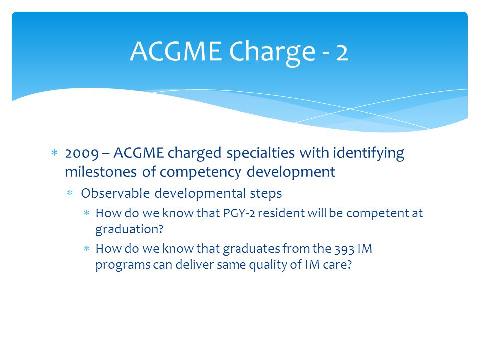 ACGME Charge - 2 2009 – ACGME charged specialties with identifying milestones of competency development.