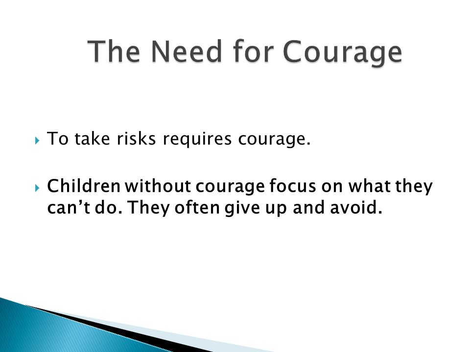 The Need for Courage To take risks requires courage.