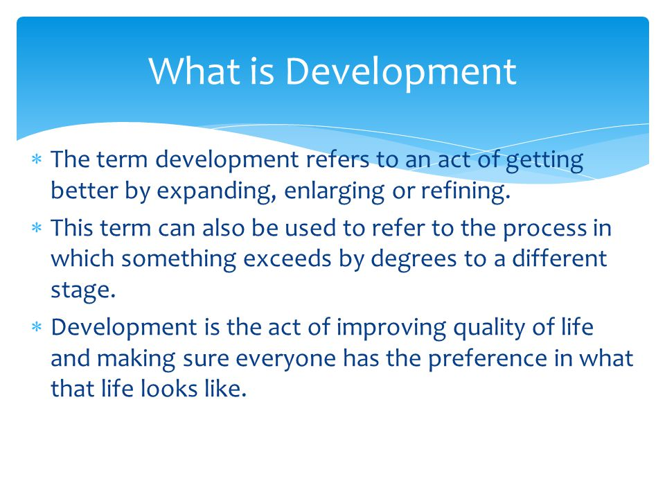 What is Development The term development refers to an act of getting better by expanding, enlarging or refining.