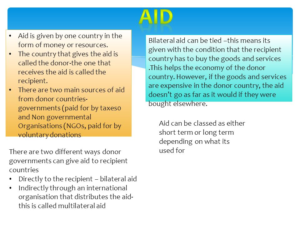 aid Aid is given by one country in the form of money or resources.