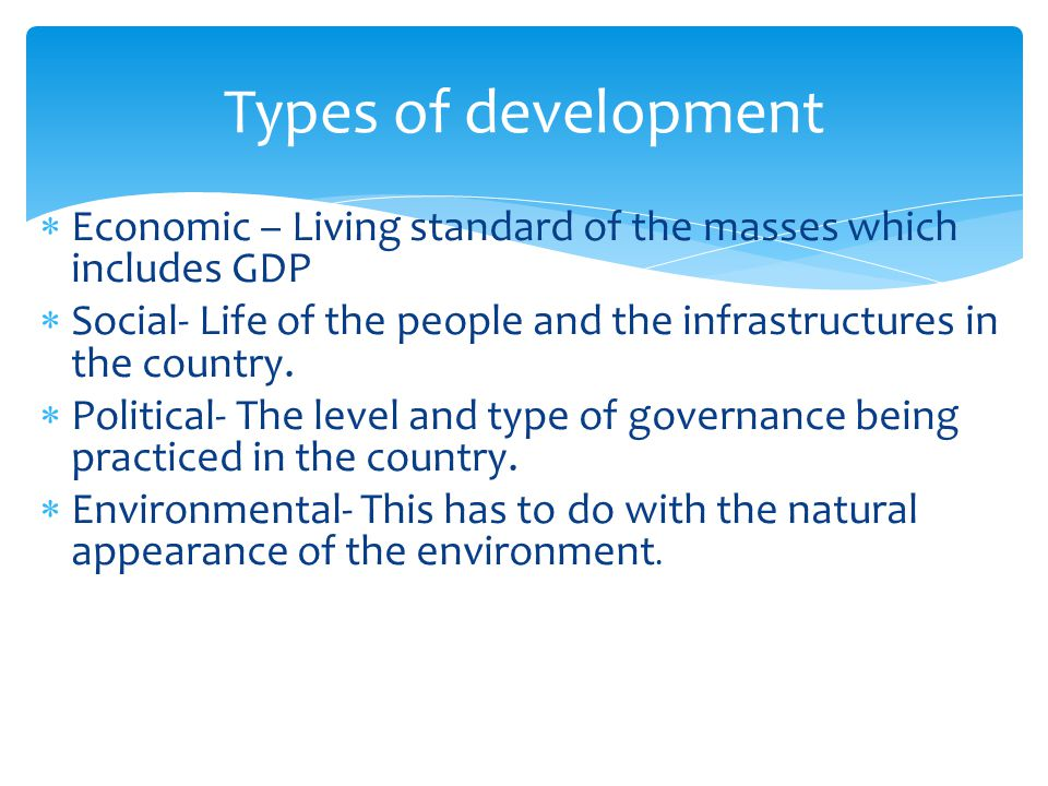 Types of development Economic – Living standard of the masses which includes GDP. Social- Life of the people and the infrastructures in the country.