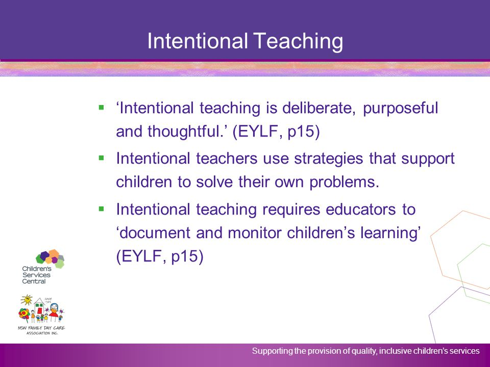 Intentional Teaching 'Intentional teaching is deliberate, purposeful and thoughtful.' (EYLF, p15)