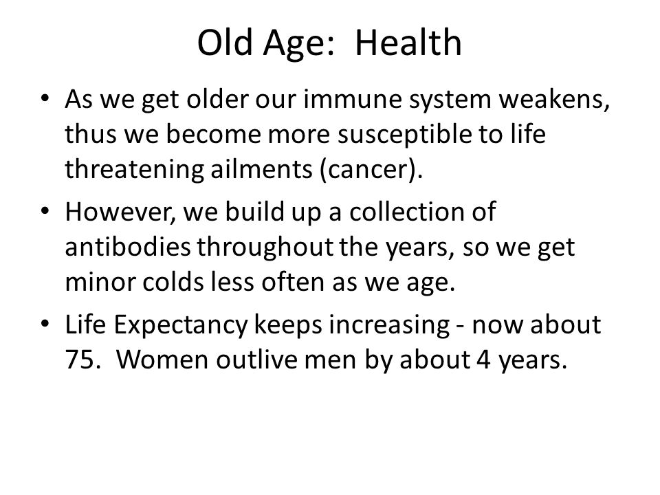 Old Age: Health As we get older our immune system weakens, thus we become more susceptible to life threatening ailments (cancer).