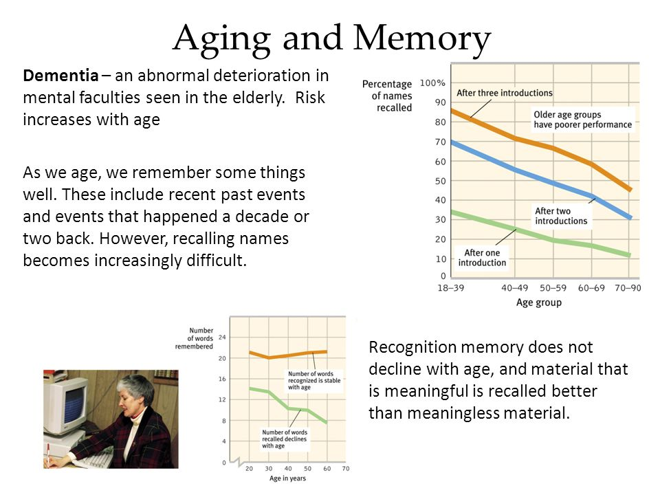 Aging and Memory Dementia – an abnormal deterioration in mental faculties seen in the elderly. Risk increases with age.