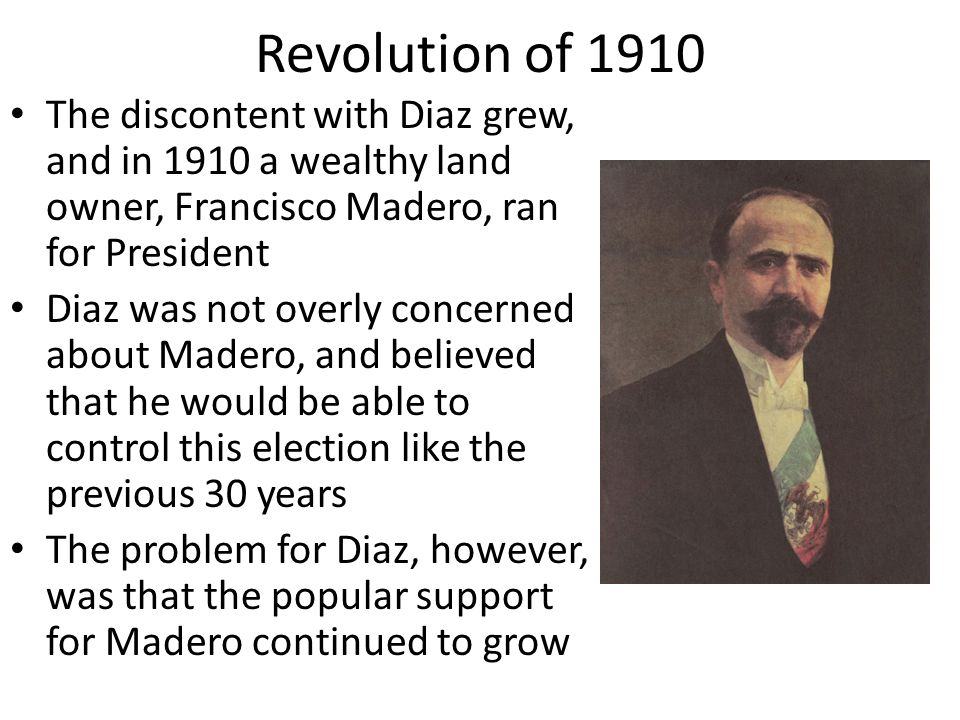 Revolution of 1910 The discontent with Diaz grew, and in 1910 a wealthy land owner, Francisco Madero, ran for President.