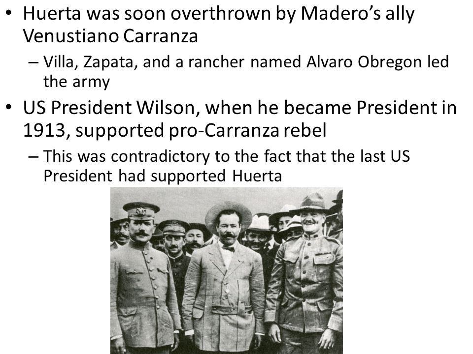 Huerta was soon overthrown by Madero's ally Venustiano Carranza
