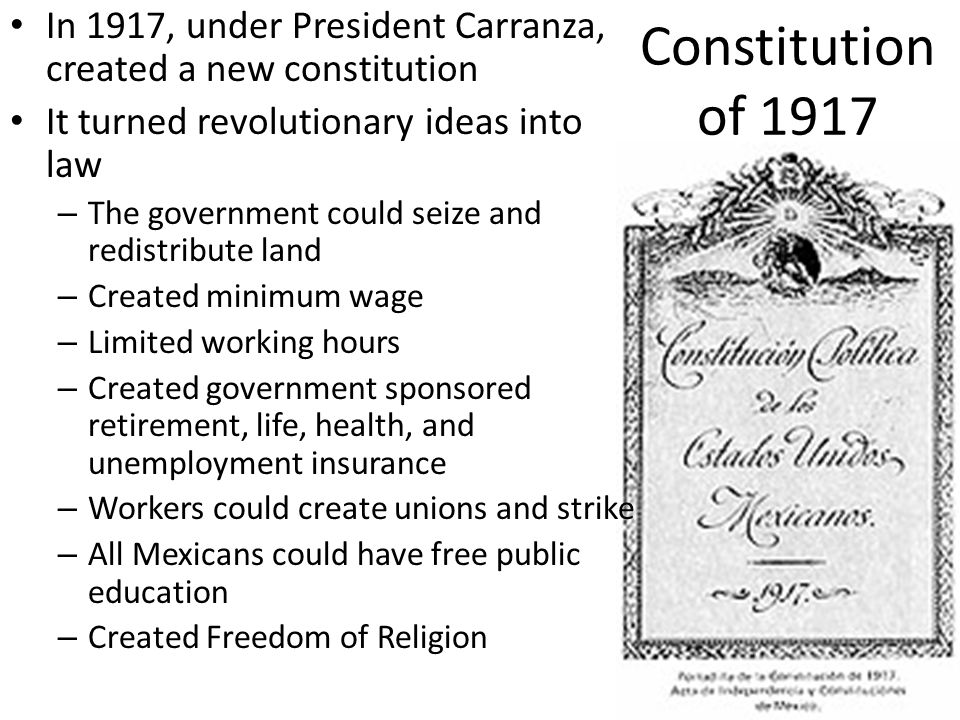 Constitution of 1917 In 1917, under President Carranza, created a new constitution. It turned revolutionary ideas into law.