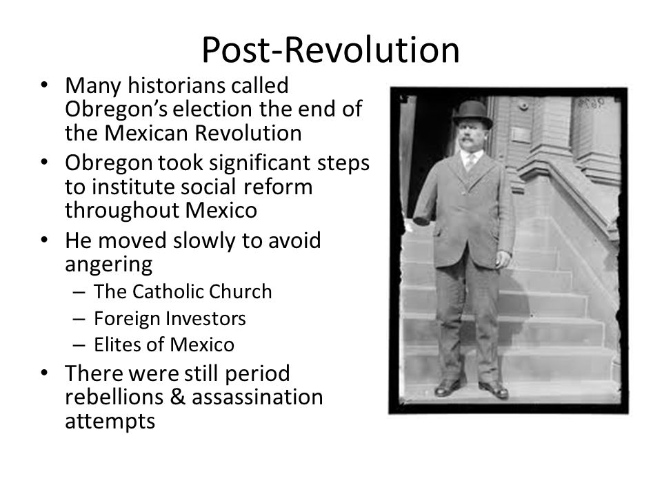 Post-Revolution Many historians called Obregon's election the end of the Mexican Revolution.