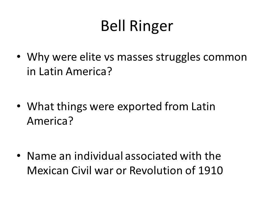 Bell Ringer Why were elite vs masses struggles common in Latin America What things were exported from Latin America