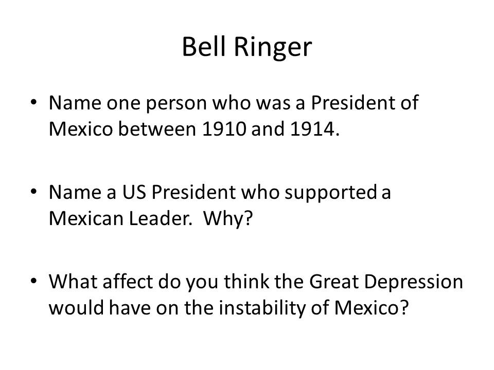 Bell Ringer Name one person who was a President of Mexico between 1910 and 1914. Name a US President who supported a Mexican Leader. Why