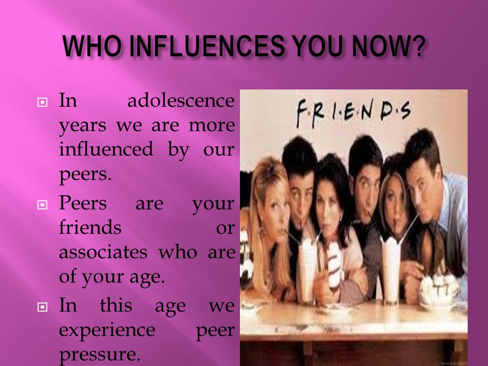 WHO INFLUENCES YOU NOW In adolescence years we are more influenced by our peers. Peers are your friends or associates who are of your age.