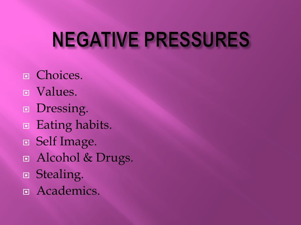 NEGATIVE PRESSURES Choices. Values. Dressing. Eating habits.